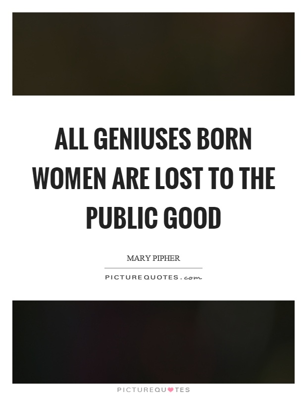 All geniuses born women are lost to the public good Picture Quote #1