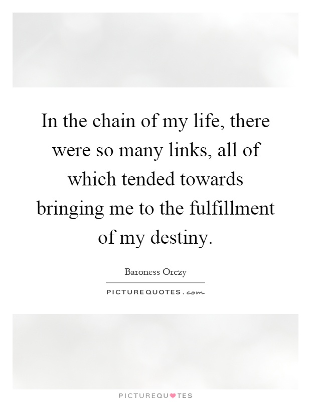 In the chain of my life, there were so many links, all of which tended towards bringing me to the fulfillment of my destiny Picture Quote #1