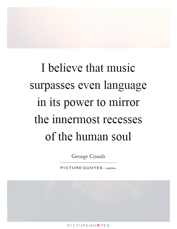 I believe that music surpasses even language in its power to mirror the innermost recesses of the human soul Picture Quote #1