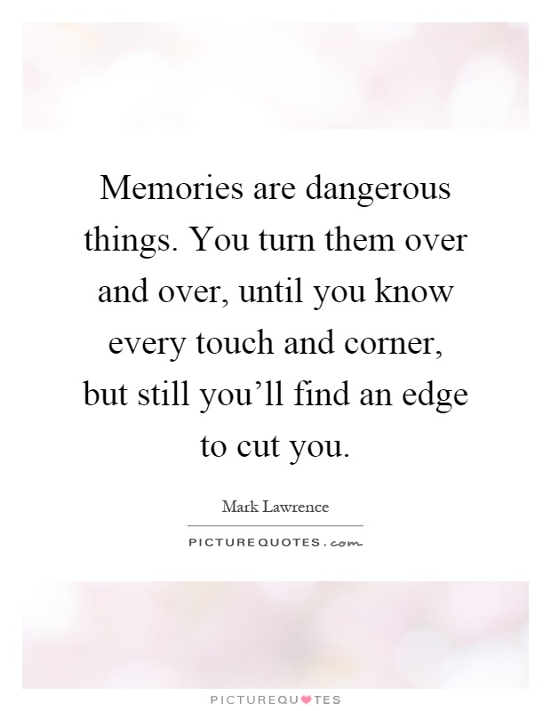 Memories are dangerous things. You turn them over and over, until you know every touch and corner, but still you'll find an edge to cut you Picture Quote #1