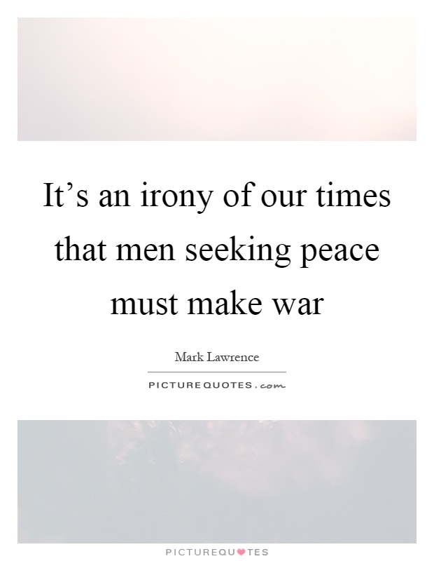 It's an irony of our times that men seeking peace must make war Picture Quote #1