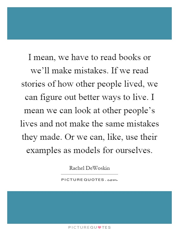 I mean, we have to read books or we'll make mistakes. If we read stories of how other people lived, we can figure out better ways to live. I mean we can look at other people's lives and not make the same mistakes they made. Or we can, like, use their examples as models for ourselves Picture Quote #1