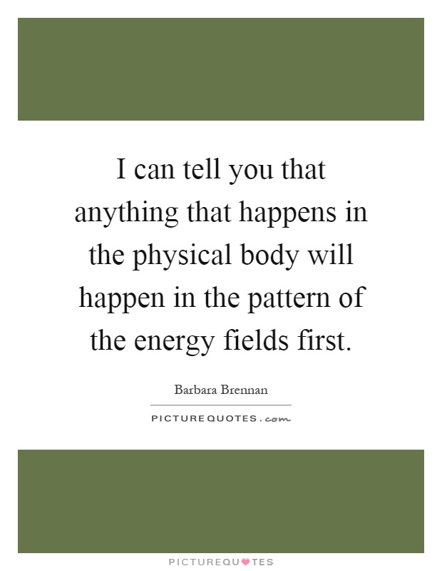 I can tell you that anything that happens in the physical body will happen in the pattern of the energy fields first Picture Quote #1