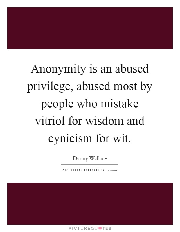 Anonymity is an abused privilege, abused most by people who mistake vitriol for wisdom and cynicism for wit Picture Quote #1