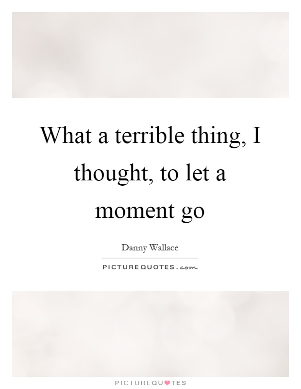 What a terrible thing, I thought, to let a moment go Picture Quote #1