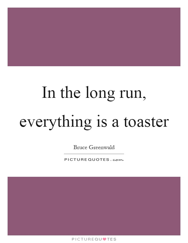 In the long run, everything is a toaster Picture Quote #1