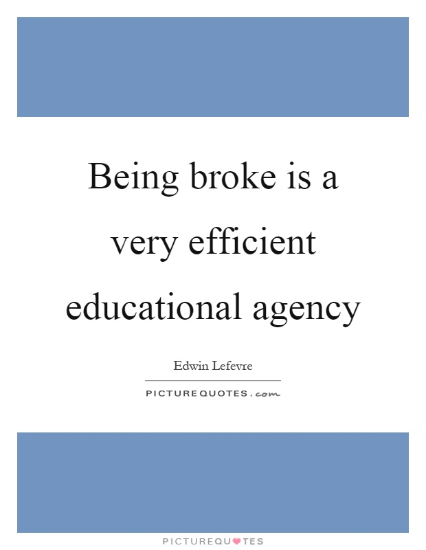Being broke is a very efficient educational agency Picture Quote #1
