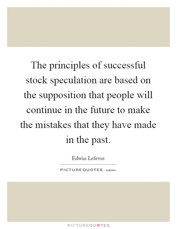 The principles of successful stock speculation are based on the supposition that people will continue in the future to make the mistakes that they have made in the past Picture Quote #1