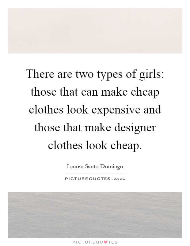 There are two types of girls: those that can make cheap clothes look expensive and those that make designer clothes look cheap Picture Quote #1