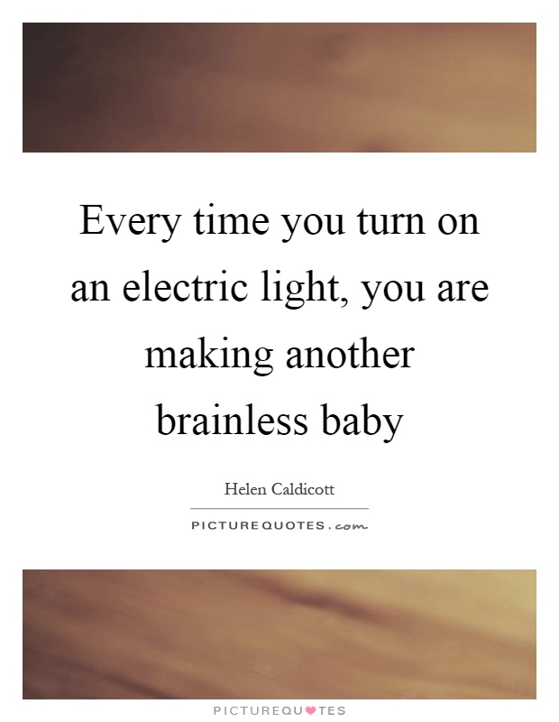 Every time you turn on an electric light, you are making another brainless baby Picture Quote #1