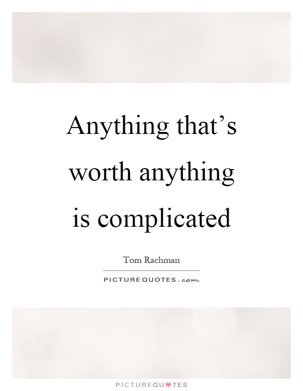 Quotes About Complicated Teenage Love : Anything thats worth anything is complicated Picture Quote #1