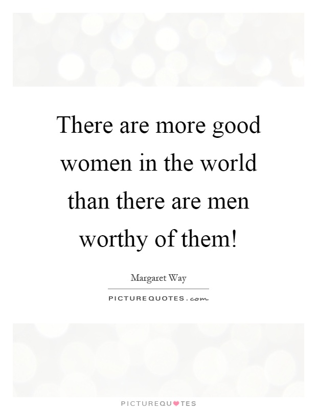 There are more good women in the world than there are men worthy of them! Picture Quote #1