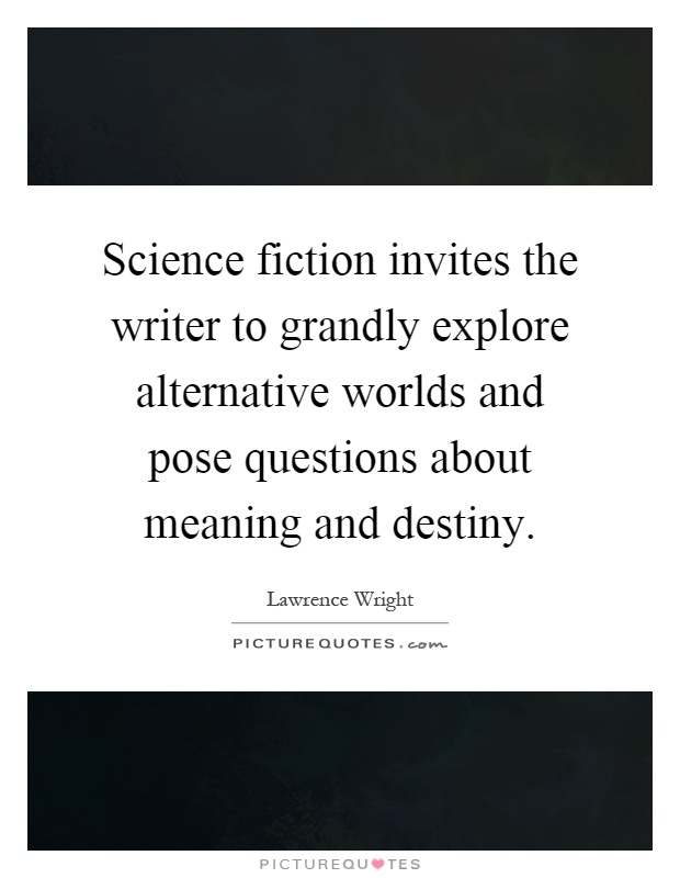 Science fiction invites the writer to grandly explore alternative worlds and pose questions about meaning and destiny Picture Quote #1