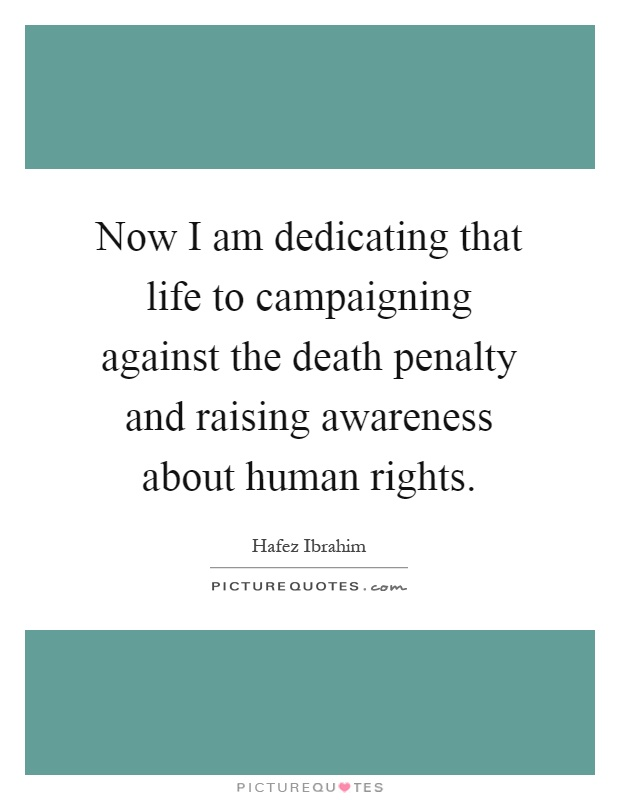 Now I am dedicating that life to campaigning against the death penalty and raising awareness about human rights Picture Quote #1