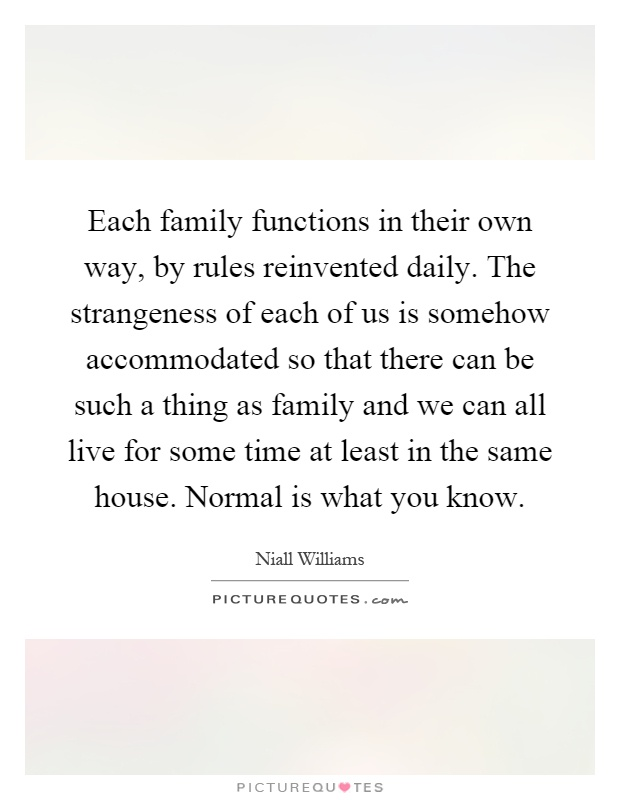 Each family functions in their own way, by rules reinvented daily. The strangeness of each of us is somehow accommodated so that there can be such a thing as family and we can all live for some time at least in the same house. Normal is what you know Picture Quote #1
