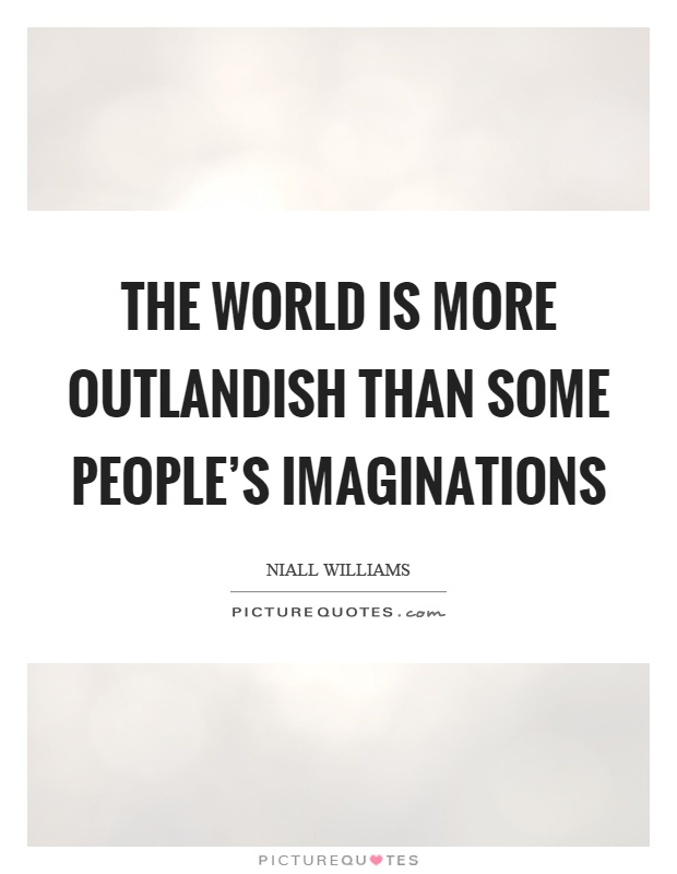 The world is more outlandish than some people's imaginations Picture Quote #1
