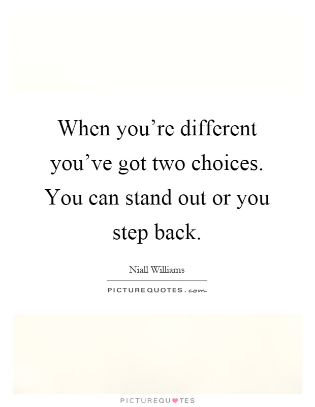 When you're different you've got two choices. You can stand out or you step back Picture Quote #1