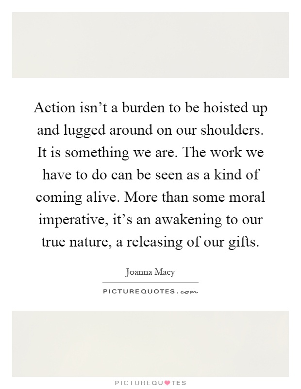 Action isn't a burden to be hoisted up and lugged around on our shoulders. It is something we are. The work we have to do can be seen as a kind of coming alive. More than some moral imperative, it's an awakening to our true nature, a releasing of our gifts Picture Quote #1