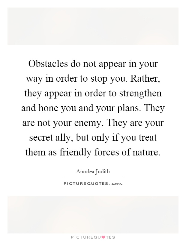 Obstacles do not appear in your way in order to stop you. Rather, they appear in order to strengthen and hone you and your plans. They are not your enemy. They are your secret ally, but only if you treat them as friendly forces of nature Picture Quote #1