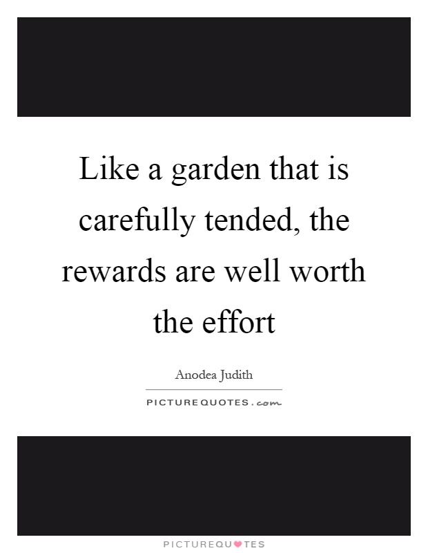 Like a garden that is carefully tended, the rewards are well worth the effort Picture Quote #1