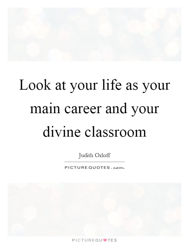 Look at your life as your main career and your divine classroom Picture Quote #1