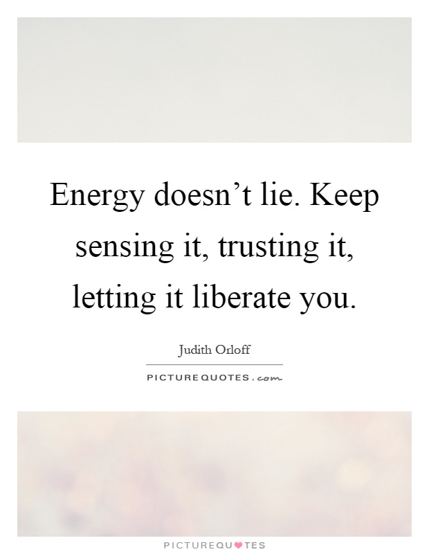 Energy doesn't lie. Keep sensing it, trusting it, letting it liberate you Picture Quote #1