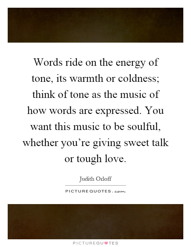 Words ride on the energy of tone, its warmth or coldness; think of tone as the music of how words are expressed. You want this music to be soulful, whether you're giving sweet talk or tough love Picture Quote #1