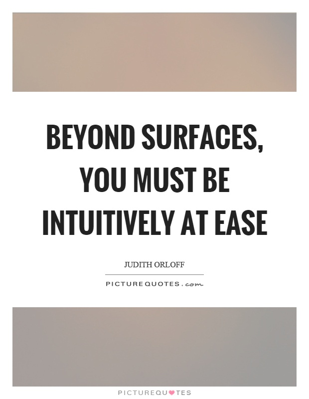 Beyond surfaces, you must be intuitively at ease Picture Quote #1