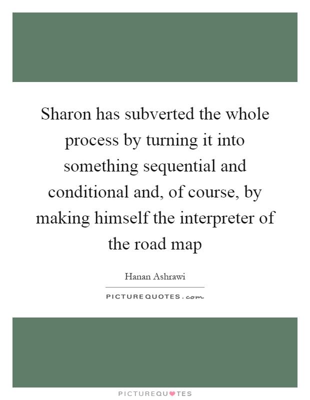 Sharon has subverted the whole process by turning it into something sequential and conditional and, of course, by making himself the interpreter of the road map Picture Quote #1