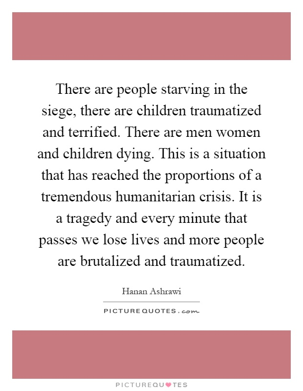 There are people starving in the siege, there are children traumatized and terrified. There are men women and children dying. This is a situation that has reached the proportions of a tremendous humanitarian crisis. It is a tragedy and every minute that passes we lose lives and more people are brutalized and traumatized Picture Quote #1