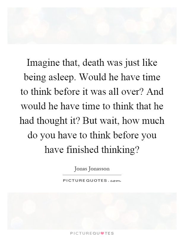Imagine that, death was just like being asleep. Would he have time to think before it was all over? And would he have time to think that he had thought it? But wait, how much do you have to think before you have finished thinking? Picture Quote #1