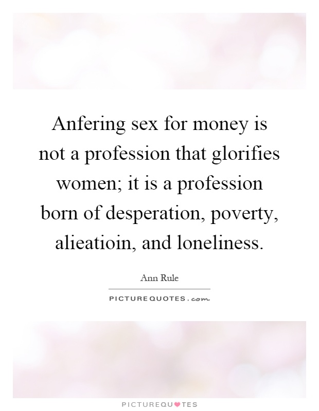 Anfering sex for money is not a profession that glorifies women; it is a profession born of desperation, poverty, alieatioin, and loneliness Picture Quote #1