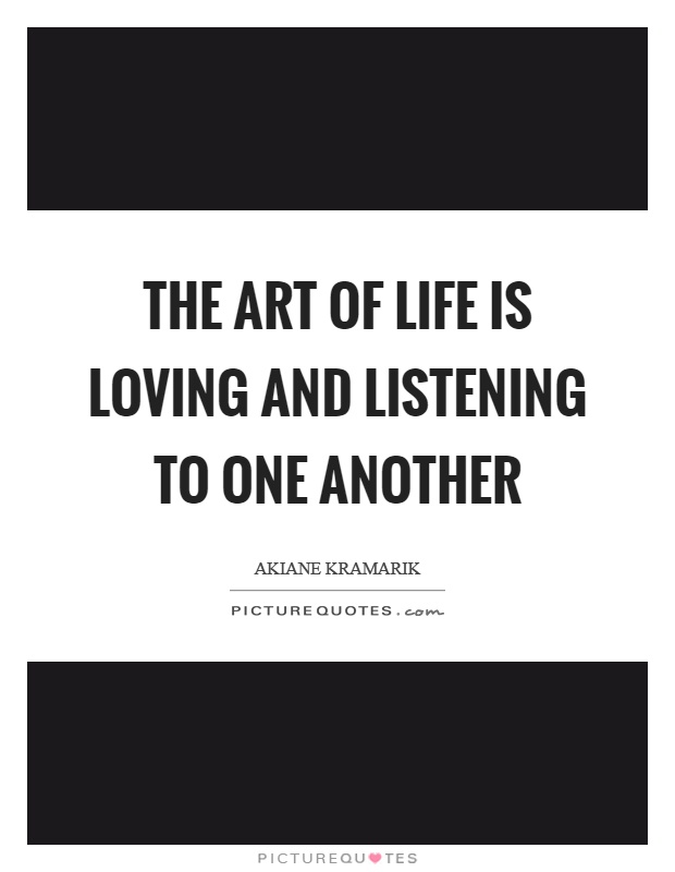 The art of life is loving and listening to one another Picture Quote #1