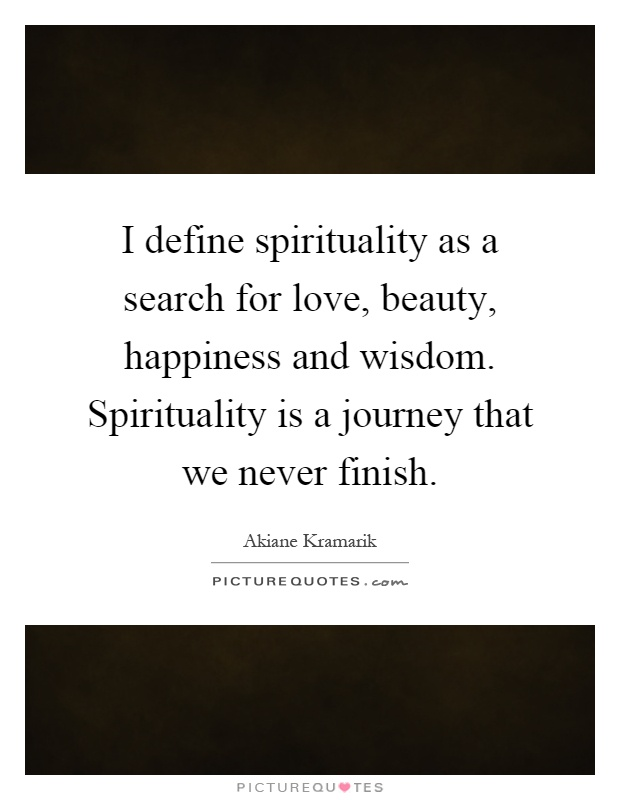 I define spirituality as a search for love, beauty, happiness and wisdom. Spirituality is a journey that we never finish Picture Quote #1