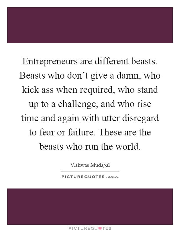 Entrepreneurs are different beasts. Beasts who don't give a damn, who kick ass when required, who stand up to a challenge, and who rise time and again with utter disregard to fear or failure. These are the beasts who run the world Picture Quote #1