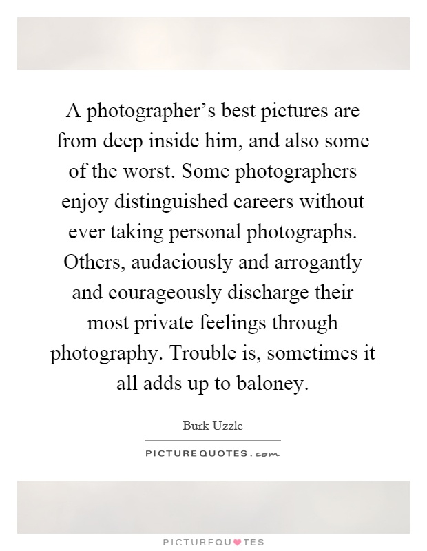 A photographer's best pictures are from deep inside him, and also some of the worst. Some photographers enjoy distinguished careers without ever taking personal photographs. Others, audaciously and arrogantly and courageously discharge their most private feelings through photography. Trouble is, sometimes it all adds up to baloney Picture Quote #1