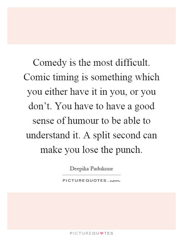 Comedy is the most difficult. Comic timing is something which you either have it in you, or you don't. You have to have a good sense of humour to be able to understand it. A split second can make you lose the punch Picture Quote #1