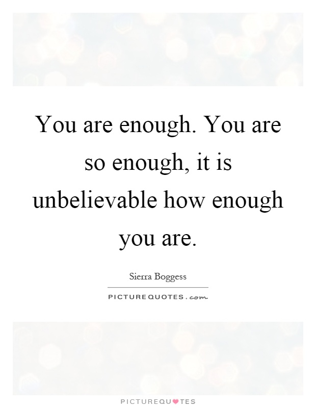 You are enough. You are so enough, it is unbelievable how