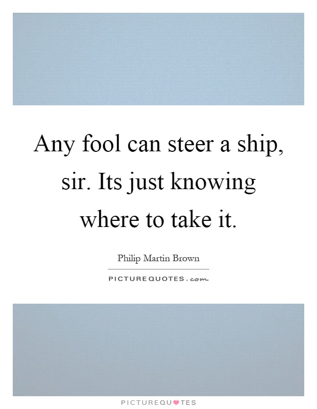 Any fool can steer a ship, sir. Its just knowing where to take it Picture Quote #1