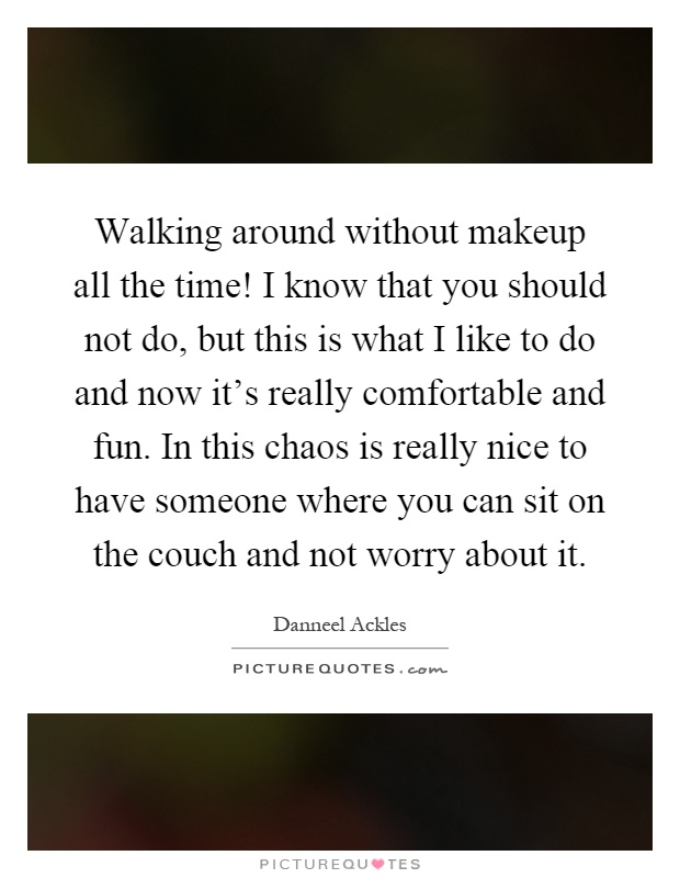 Walking around without makeup all the time! I know that you should not do, but this is what I like to do and now it's really comfortable and fun. In this chaos is really nice to have someone where you can sit on the couch and not worry about it Picture Quote #1