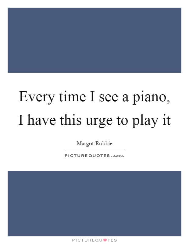 Every time I see a piano, I have this urge to play it Picture Quote #1