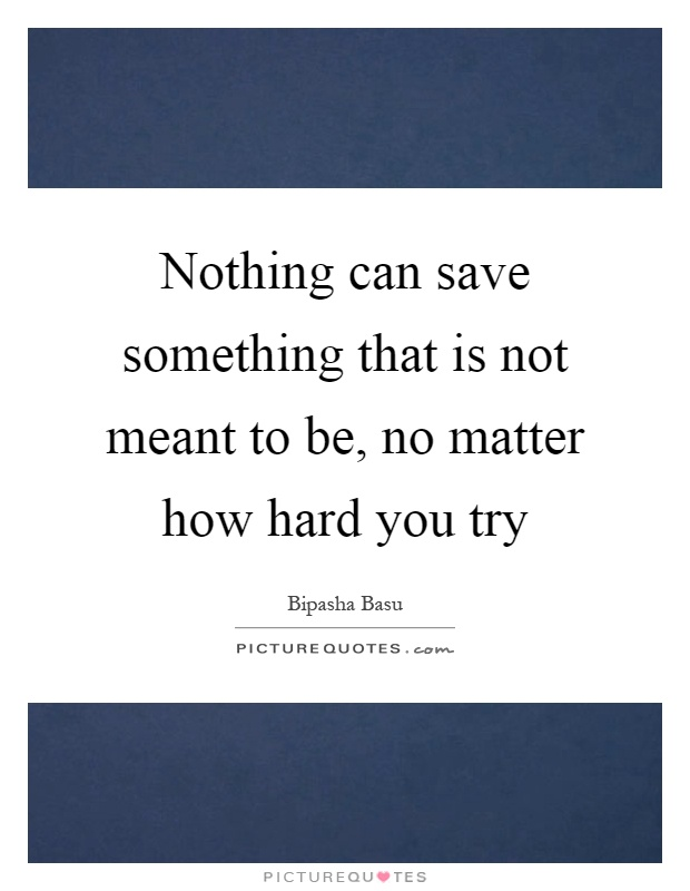 Nothing can save something that is not meant to be, no matter how hard you try Picture Quote #1