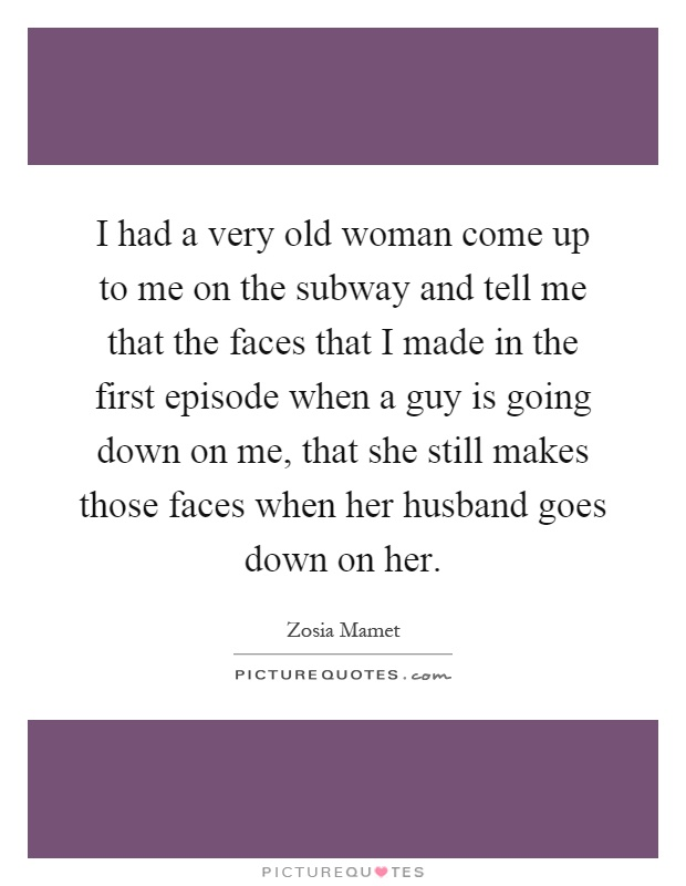 I had a very old woman come up to me on the subway and tell me that the faces that I made in the first episode when a guy is going down on me, that she still makes those faces when her husband goes down on her Picture Quote #1