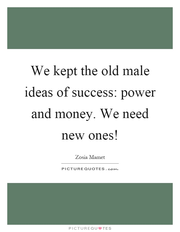 We kept the old male ideas of success: power and money. We need new ones! Picture Quote #1