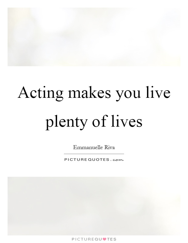 Acting makes you live plenty of lives Picture Quote #1