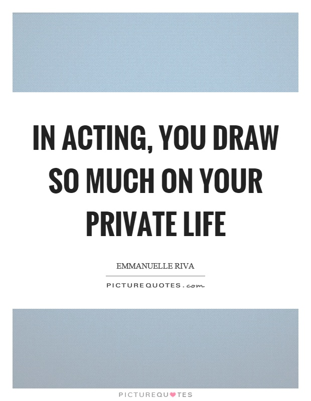 In acting, you draw so much on your private life Picture Quote #1