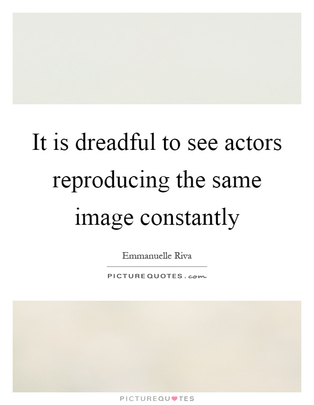 It is dreadful to see actors reproducing the same image constantly Picture Quote #1