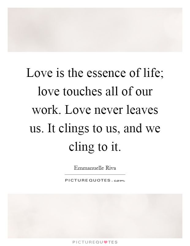 Love is the essence of life; love touches all of our work. Love never leaves us. It clings to us, and we cling to it Picture Quote #1