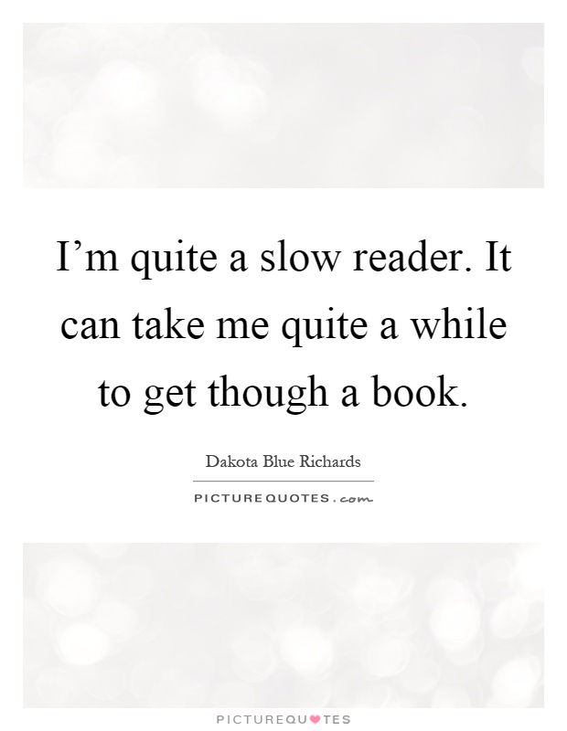 I'm quite a slow reader. It can take me quite a while to get though a book Picture Quote #1