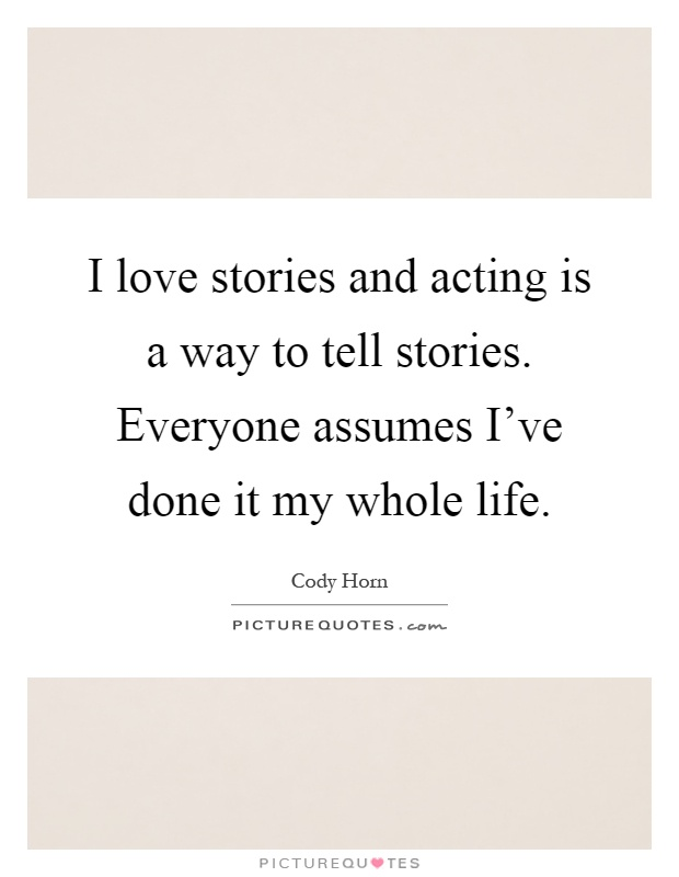 I love stories and acting is a way to tell stories. Everyone assumes I've done it my whole life Picture Quote #1